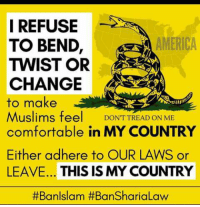 ~Patton: I REFUSE  AMERICA  TO BEND  TWIST OR  CHANGE  to make  Muslims fee  DONT TREAD ON ME  comfortable in MY COUNTRY  Either adhere to OUR LAWS or  LEAVE... THIS IS MY COUNTRY  #Ban Islam ~Patton