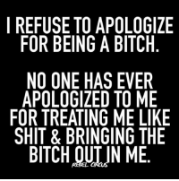 i mean it's your fault in the first place relatable rebel rebelcircus quotes lol f4f funny humor memes rebelcircusquotes goth love inspo goals circus: I REFUSE TO APOLOGIZE  FOR BEING A BITCH  NO ONE HAS EVER  APOLOGIZED TO ME  FOR TREATING ME LIKE  SHIT & BRINGING THE  BITCH OUIJN ME i mean it's your fault in the first place relatable rebel rebelcircus quotes lol f4f funny humor memes rebelcircusquotes goth love inspo goals circus