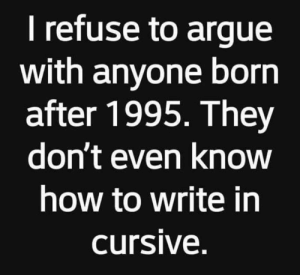 Arguing, Dank, and How To: I refuse to argue  with anyone born  after 1995. They  dont even Know  how to write in  cursive. Is cursive actually useful though?