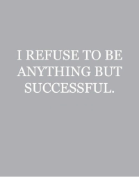 Anything, Refuse, and But: I REFUSE TO BE  ANYTHING BUT  SUCCESSFUL