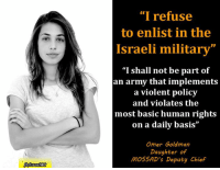 """Omer Goldman, daughter of the former deputy head of #Mossad, and who is still considered as one of the most powerful men in the Israeli security system, refuses to serve in the #IDF. Omer visited a Palestinian town in the West Bank without her father's permission, where she, along with other Palestinians (her supposed enemies), were fired upon by Israeli soldiers (her supposed allies).: """"I refuse  to enlist in the  Israeli military""""  """"I shall not be part of  an army that implements  a violent policy  and violates the  most basic human rights  on a daily basis  Omer Goldman  Daughter of  MOSSAD's Deputy Chief Omer Goldman, daughter of the former deputy head of #Mossad, and who is still considered as one of the most powerful men in the Israeli security system, refuses to serve in the #IDF. Omer visited a Palestinian town in the West Bank without her father's permission, where she, along with other Palestinians (her supposed enemies), were fired upon by Israeli soldiers (her supposed allies)."""