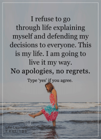 <3: I refuse to go  through life explaining  myself and defending my  decisions to everyone. This  is my life. I am going to  live it my way.  No apologies, no regrets.  Type 'yes' if you agree.  Leaf <3
