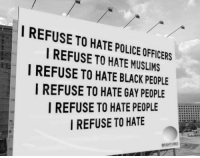 hate people: I REFUSE TO HATE POLICE OFFICERS  I REFUSE TO HATE MUSLIMS  I REFUSE TO HATE BLACK PEOPLE  I REFUSE TO HATE GAY PEOPLE  I REFUSE TO HATE PEOPLE EL  I REFUSE TO HATE  BRIGHTVIBES