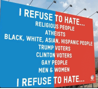 Asian, Dicks, and Funny: I REFUSE TO HATE  RELIGIOUS PEOPLE  ATHEISTS  BLACK, WHITE, ASIAN, HISPANIC PEOPLE  TRUMP VOTERS  CLINTON VOTERS  GAY PEOPLE  MEN & WOMEN  I REFUSE TO HATE Everyone is doing the best they can with the tools they have at their disposal. Some people are building homes with a hammer and nails and others are trying to do it with a bowling ball and Bobby pins. Instead of being a dick about it, maybe try and help people out, or give them better tools.