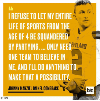 Espn, Johnny Manziel, and Sports: I REFUSE TO LET MY ENTIRE  LIFE OF SPORTS FROM THE  AGE OF 4 BE SQUANDERED  NEVELAND  BY PARTYING.... ONLY NEED  ONE TEAM TO BELIEVE IN  ME, AND ILL DO ANYTHING TO  MAKE THAT A POSSIBILITA  JOHNNY MANZIEL ON NFL COMEBACK  V  HIT ESPN Johnny Manziel wants a second chance.