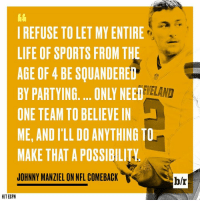 Espn, Johnny Manziel, and Life: I REFUSE TO LET MY ENTIRE  LIFE OF SPORTS FROM THE  AGE OF 4 BE SQUANDERED  BY PARTYING... ONLY NEED  ONE TEAM TO BELIEVE IN  ME, AND I'LL DO ANYTHING TO  MAKE THAT A POSSIBILITY  JOHNNY MANZIEL ON NFL COMEBACK  EVELAND  ELAND  blr  H/T ESPN Johnny Manziel wants a second chance.