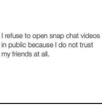 Dank, Friends, and Videos: I refuse to open snap chat videos  in public because I do not trust  my friends at all. Making weird noises and stuff.