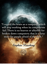 """afraid of the dark: """"I regard the brain as a computer which  will stop working when its components  fail. There is no heaven or afterlife for  broken down computers; that is a fairy  story for people afraid of the dark.""""  Stephen CoCawking  FB.com/WFLAtheism"""