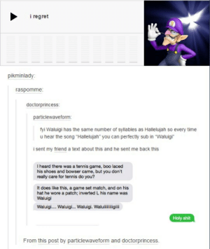 """tennis game: i regret  pikminlady  raspomme:  doctorprincess  particlewaveform  fyi Waluigi has the same number of syllables as Hallelujah so every time  u hear the song """"Hallelujah"""" you can perfectly sub in """"Waluigi  i sent my friend a text about this and he sent me back this  I heard there was a tennis game, boo laced  his shoes and bowser came, but you don't  really care for tennis do you?  It does like this, a game set match, and on his  hat he wore a patch; inverted L his name was  Waluigi  Waluigi.... Waluigi... Waluigi. Waluilligili  Holy shit  From this post by particlewaveform and doctorprincess"""