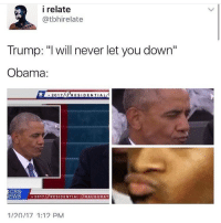 """we can all get through this. i just thought this was funny and AHH IM GOING TO MISS HIM SMMMM-eva🍓 • • • post description* a meme with text at the top saying """"Trump: 'I will never let you down' and below that is photos of Obamas pursed lips zoomed in*end post description: i relate  Catbhire late  Trump: """"I will never let you down""""  Obama:  OL 2017 dePRESIDENTIAL  CBS  NEWS 2017  RESIDENTIAL  NAUGURAT  1/20/17 1:12 PM we can all get through this. i just thought this was funny and AHH IM GOING TO MISS HIM SMMMM-eva🍓 • • • post description* a meme with text at the top saying """"Trump: 'I will never let you down' and below that is photos of Obamas pursed lips zoomed in*end post description"""