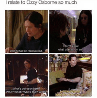 Fave, Girl Memes, and Ozzy: I relate to Ozzy Osborne so much  I don't know  what planet I'm on  What the fuck am Italking about.  What's going on here?  lphone ringingU  Who? What? Who's  this? What?  What the fuck is that? Me @ myself: wtf are u doing (follow our fave account @25park ❤️)