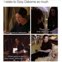 Same, man @donttellmom2: I relate to Ozzy Osborne so much  I don't know  what planet m on  What the fuck am talking about.  What's going on here?  Who? What? Who's this? What?  What the fuck is that? Same, man @donttellmom2