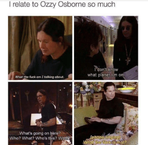 Fuck, Who, and Can: I relate to Ozzy Osborne so much  Idon't know  what planet i'm on  What the fuck am I talking about.  sl  What's going on here?  Who? What? Who's this? What?  What the fuck is that? Everyone can relate to Ozzy.