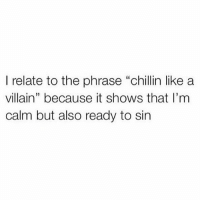 """Funny, Relatable, and Villain: I relate to the phrase """"chillin like a  villain"""" because it shows that I'm  calm but also ready to sin"""