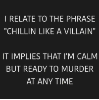 """I RELATE TO THE PHRASE  """"CHILLIN LIKE A VILLAIN""""  IT IMPLIES THAT I'M CALM  BUT READY TO MURDER  AT ANY TIME"""