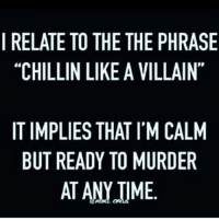 """I RELATE TO THE THE PHRASE  """"CHILLIN LIKE A VILLAIN""""  IT IMPLIES THAT IM CALM  BUT READY TO MURDER  AT ANYTIME Chilling."""