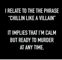 """I RELATE TO THE THE PHRASE  """"CHILLIN LIKE A VILLAIN""""  de  IT IMPLIES THAT I'M CALM  BUT READY TO MURDER  AT ANY TIME. Haha"""