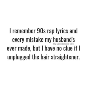 For real 🙌🏻: I remember 90s rap lyrics and  every mistake my husband's  ever made, but have no clue if I  unplugged the hair straightener.  My Questionable Life For real 🙌🏻