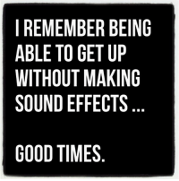Good, Good Times, and Sound: I REMEMBER BEING  ABLE TO GET UP  WITHOUT MAKING  SOUND EFFECTS  GOOD TIMES Seems like a distant memory 🤔😂
