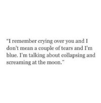 "http://iglovequotes.net/: ""I remember crying over you and I  don t mean a couple of tears and I'm  blue. I'm talking about collapsing and  screaming at the moon."" http://iglovequotes.net/"