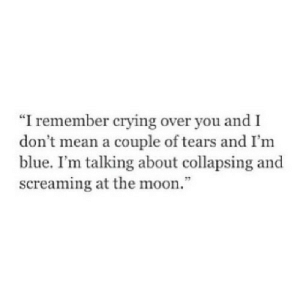 "https://iglovequotes.net/: ""I remember crying over you and I  don t mean a couple of tears and I'm  blue. I'm talking about collapsing and  screaming at the moon."" https://iglovequotes.net/"