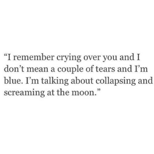 "https://iglovequotes.net/: ""I remember crying over you and I  don't mean a couple of tears and I'm  blue. I'm talking about collapsing and  screaming at the moon."" https://iglovequotes.net/"