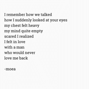 Love, Quite, and Mind: I remember how we talked  how I suddenly looked at your eyes  my chest felt heavy  my mind quite empty  scared I realized  I felt in love  with a man  who would never  love me back  moea