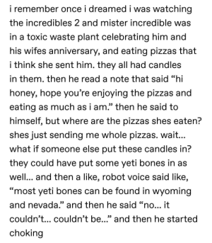 """Bones, Gg, and The Incredibles: i remember once i dreamed i was watching  the incredibles 2 and mister incredible was  in a toxic waste plant celebrating him and  his wifes anniversary, and eating pizzas that  i think she sent him. they all had candles  in them. then he read a note that said """"hi  honey, hope you're enjoying the pizzas and  eating as much as i am."""" then he said to  himself, but where are the pizzas shes eaten?  shes just sending me whole pizzas. wait...  what if someone else put these candles in?  they could have put some yeti bones in as  well... and then a like, robot voice said like,  GG  """"most yeti bones can be found in wyoming  and nevada."""" and then he said """"no... it  couldn'... couldn't be..."""" and then he started  choking Do dreams get a free pass? I think not."""