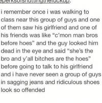 "c'mon man: i remember once i was walking to  class near this group of guys and one  of them saw his girlfriend and one of  his friends was like ""c'mon man bros  before hoes"" and the guy looked him  dead in the eye and said ""she's the  bro and y'all bitches are the hoes""  before going to talk to his girlfriend  and i have never seen a group of guys  in sagging jeans and ridiculous shoes  look so offended"