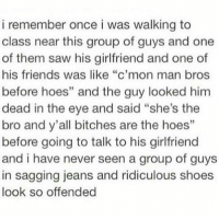 """Friends, Hoes, and Memes: i remember once i was walking to  class near this group of guys and one  of them saw his girlfriend and one of  his friends was like """"c'mon man bros  before hoes"""" and the guy looked him  dead in the eye and said """"she's the  bro and y'all bitches are the hoes""""  before going to talk to his girlfriend  and i have never seen a group of guys  in sagging jeans and ridiculous shoes  look so offended hoes before bros https://t.co/nkeDSptd0e"""