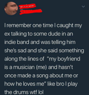 "Wtf Lol: I remember one time I caught my  ex talking to some dude in an  indie band and was telling him  she's sad and she said something  along the lines of ""my boyfriend  is a musician (me) and hasn't  once made a song about me or  how he loves me"" like bro I play  the drums wtf lol"