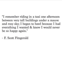 """rosy: """"I remember riding in a taxi one afternoon  between very tall buildings under a mauve  and rosy sky; I began to bawl because I had  everything I wanted & knew I would never  be so happy again.""""  F. Scott Fitzgerald"""