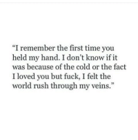 """through-my-veins: """"I remember the first time you  held my hand. I don't know if it  was because of the cold or the fact  I loved you but fuck, I felt the  world rush through my veins."""