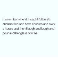 Children, Lol, and Memes: I remember when I thought I'd be 25  and married and have children and own  a house and then Ilaugh and laugh and  pour another glass of wine Lol 🍷 Follow @wasjustabouttosaythat @wasjustabouttosaythat @wasjustabouttosaythat