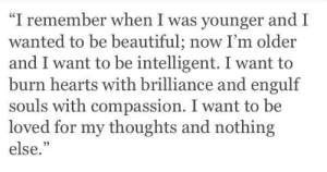 "Beautiful, Hearts, and Compassion: ""I remember when I was younger and I  wanted to be beautiful; now I'm older  and I want to be intelligent. I want to  burn hearts with brilliance and engulf  souls with compassion. I want to be  loved for my thoughts and nothing  else.""  05"