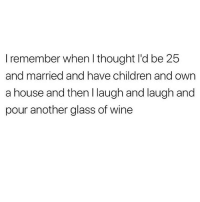Children, Memes, and Wine: I remember when l thought I'd be 25  and married and have children and own  a house and then I laugh and laugh and  pour another glass of wine LOLOLOLOLOLOL I ordered McDonald's to be delivered to my bedroom today 😂💯🙋🏽♀️🍔🍟