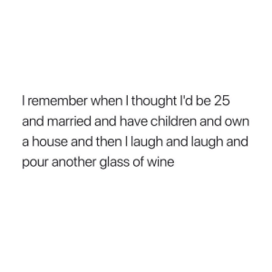 Children, Tumblr, and Wine: I remember when l thought I'd be 25  and married and have children and own  a house and then I laugh and laugh and  pour another glass of wine Follow us @studentlifeproblems