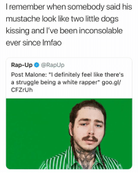 "Definitely, Dogs, and Post Malone: I remember when somebody said his  mustache look like two little dogs  kissing and I've been inconsolable  ever since Imfao  Rap-Up @RapUp  Post Malone: ""I definitely feel like there's  a struggle being a white rapper"" goo.gl/  CFZrUh Scream"