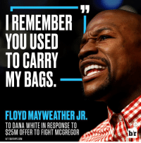 Floyd has no time for Dana White.: I REMEMBER  YOU USED  TO CARRY  MY BAGS  FLOYDMAYWEATHER JR  TO DANA WHITE IN RESPONSE TO  $25M OFFER TO FIGHT MCGREGOR  HIT FIGHTHYPE.COM  br Floyd has no time for Dana White.