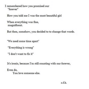 "https://iglovequotes.net/: I remembered how you promised our  ""forever""  How you told me I was the most beautiful girl  When everything was fine,  magnificent.  But then, somehow, you decided to to change that words.  ""We need some time apart""  ""Everything is wrong""  ""I don't want to fix it""  It's ironic, because I'm still counting with our forever,  Even do,  You love someone else.  c.f.h. https://iglovequotes.net/"