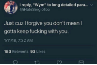 "Fucking, Mean, and You: I reply, ""Wym"" to long detailed para... v  @iHateSergioToo  Just cuz l forgive you don't mean l  gotta keep fucking with you.  1/11/18, 7:32 AM  183 Retweets 93 Likes"