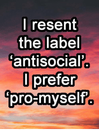 Resentfully: I resent  the label  antisocial  prefer  l pro-myself