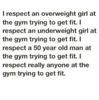Girls, Gym, and Old Man: I respect an overweight girl at  the gym trying to get fit.  I  respect an underweight girl at  the gym trying to get fit.  respect a 50 year old man at  the gym trying to get fit. I  respect really anyone at the  gym trying to get fit. Respect 👊💯 . @officialdoyoueven 👈