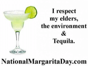 25 Margarita Memes & Tequila Quotes To Help You Celebrate National Margarita Day: I respect  my elders,  the environment  Tequila.  NationalMargaritaDay.com 25 Margarita Memes & Tequila Quotes To Help You Celebrate National Margarita Day
