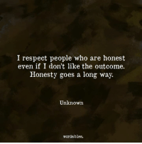 Respect, Honesty, and Who: I respect people who are honest  even if I don't like the outcome.  Honesty goes a long way.  Unknown  wordables.