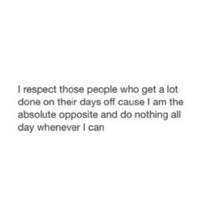 https://iglovequotes.net/: I respect those people who get a lot  done on their days off cause I am the  absolute opposite and do nothing all  day whenever I can https://iglovequotes.net/