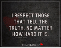 I respect those that tell the truth, no matter how hard it is.: I RESPECT THOSE  THAT TELL THE  TRUTH, NO MATTER  HOW HARD IT IS  Prakhar Sahay  Like Love Quotes.com I respect those that tell the truth, no matter how hard it is.