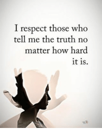 I respect those who tell me the truth no matter how hard it is. positiveenergyplus: I respect those who  tell me the truth no  matter how hard  it is. I respect those who tell me the truth no matter how hard it is. positiveenergyplus