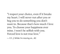 """How Much I Love You: """"I respect your choice, even if it breaks  my heart. I will never run after you or  beg you to do something you don't  want to. Because that's how much I love  you. To choose your happiness over  mine. I won't be selfish with you.  Forced love is not true love.""""  35  F.F. // While I'm moving on.."""