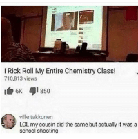 today's has ended crappy meme textpost: I Rick Roll My Entire Chemistry Class!  710.813 views  6K 850  ville takkunen  LOL my cousin did the same but actually it was a  school shooting today's has ended crappy meme textpost